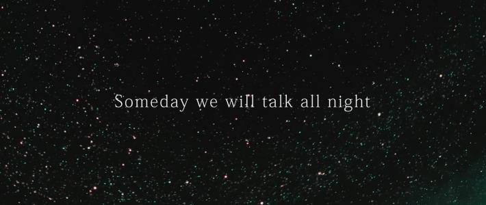 Someday we will talk all night /いつか僕らはひと晩中語り合うんだ